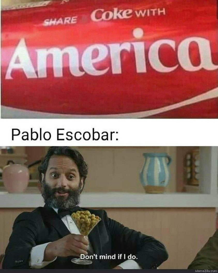 Share coke with America Meanwhile Pablo Escobar Dont mind if I do meme