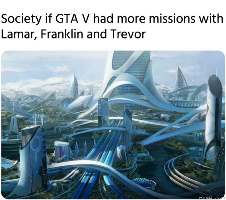 Society if GTA V had more missions with Lamar Franklin and Trevor meme