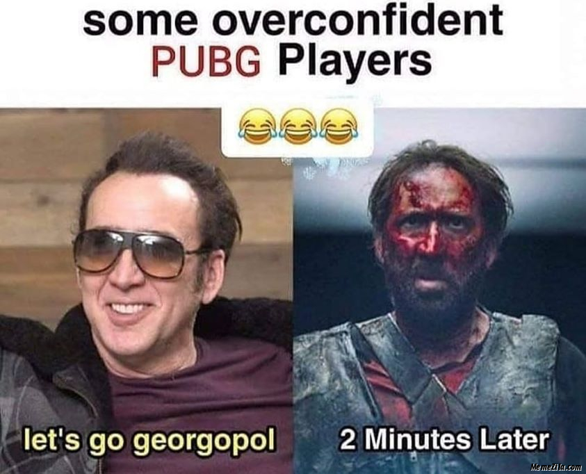 Some overconfident pubg players Lets go georgopol 2 minutes later meme