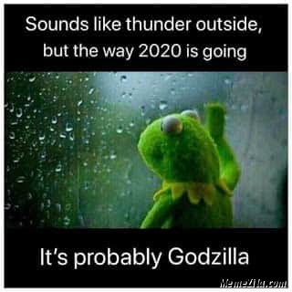 Sounds like thunder outside but the way 2020 is going its probably Godzilla meme