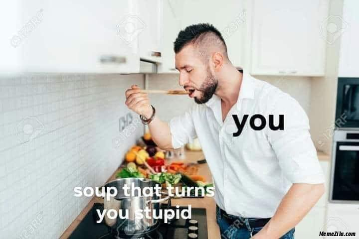 Soup that turns you stupid Meanwhile you meme