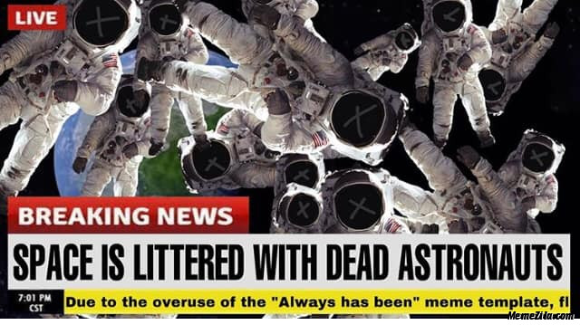Space is littered with dead astronauts Due to the overuse of Always has been meme templates meme