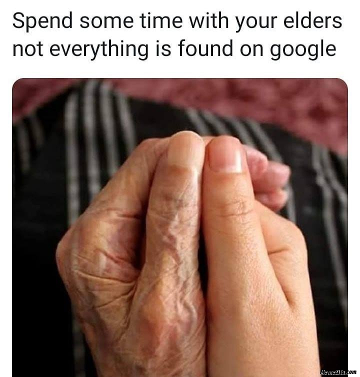 Spend some time with your elders not everything is found on google meme