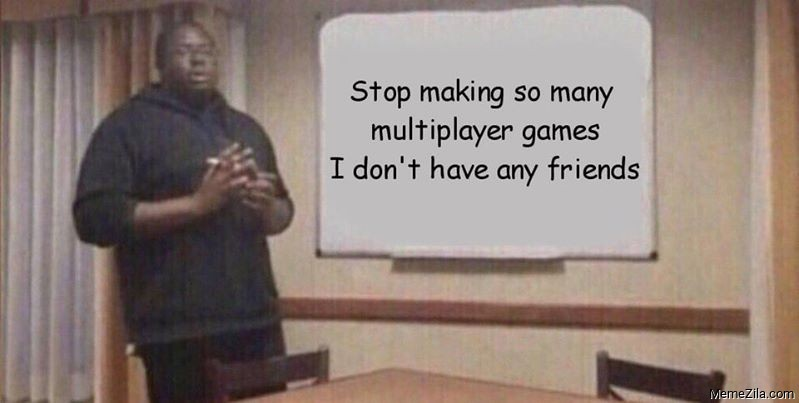 Stop making so many multiplayer games I dont have any friends meme