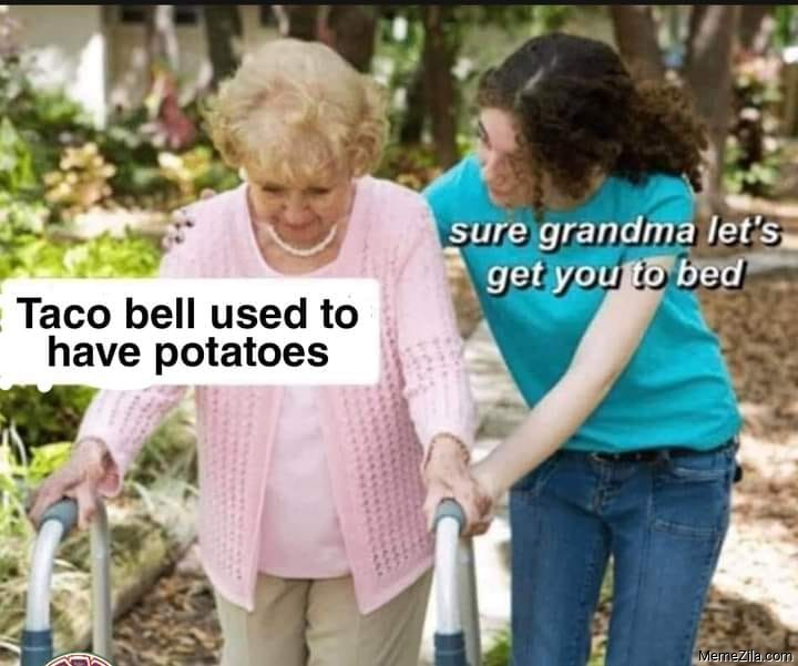 Taco bell used to have potatoes Sure grandma lets get you to bed meme