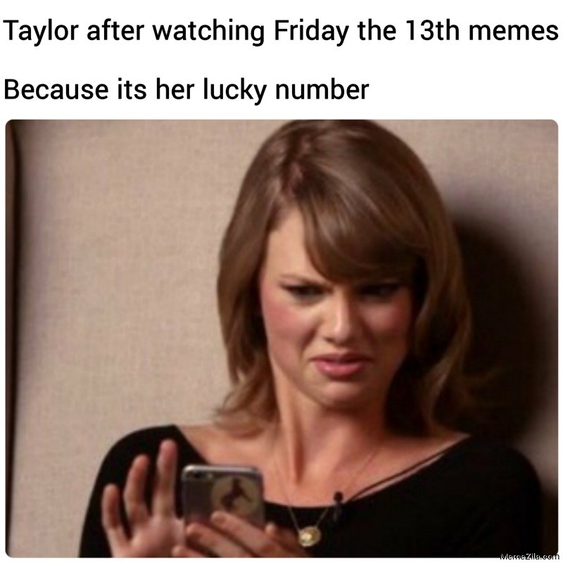 Taylor after watching Friday the 13th memes because its her lucky number meme