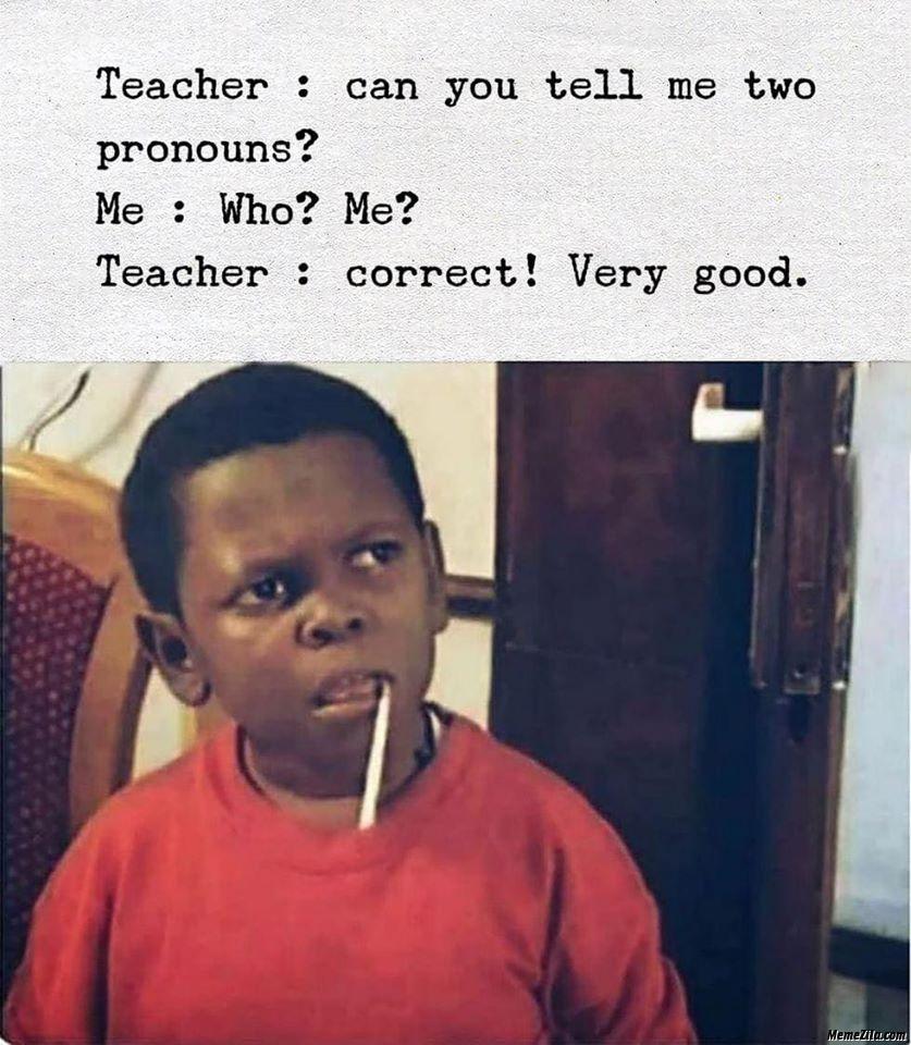 Teacher can you tell me to pronouns Who me Correct very good meme