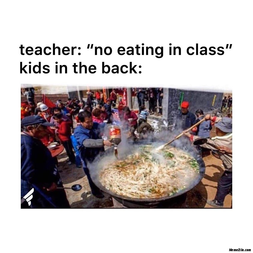 Teacher no eating in class Meanwhile kids in the back meme