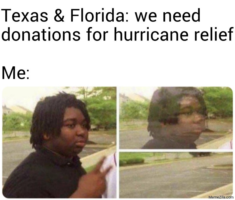 Texas and Florida We need donations for hurricane relief Meanwhile me meme