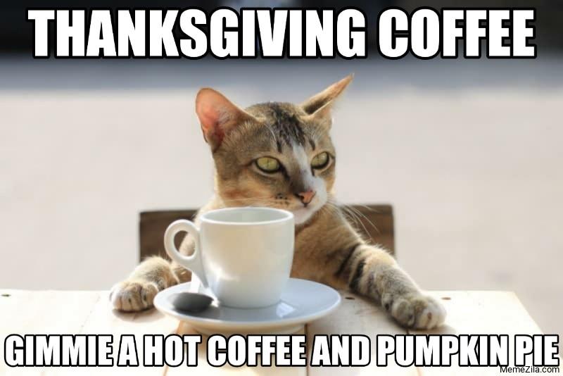 Thanksgiving coffee Gimmie a hot coffee and pumpkin pie meme