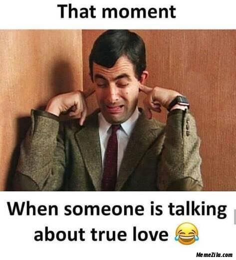 That moment when someone is talking about true love meme
