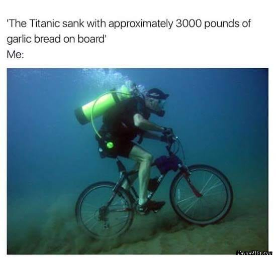 The Titanic sank with approximately 3000 pounds of garlic bread onboard Meanwhile me meme