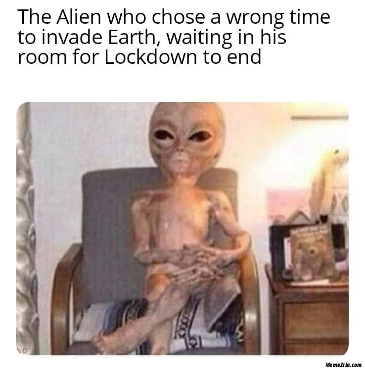 The alien who choose wrong time to invade earth Waiting in his room for lockdown to and meme