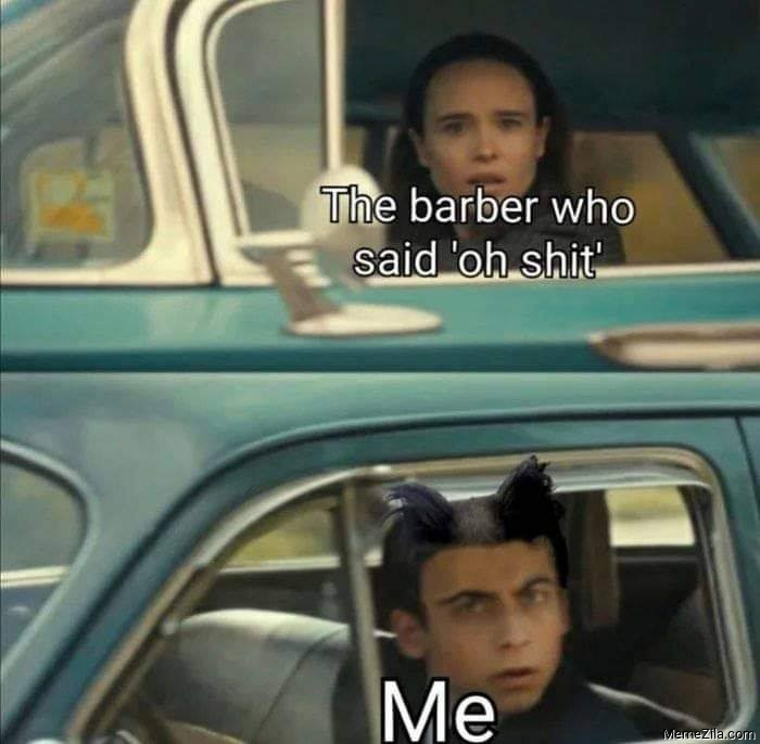The barber who said oh shit Meanwhile me meme
