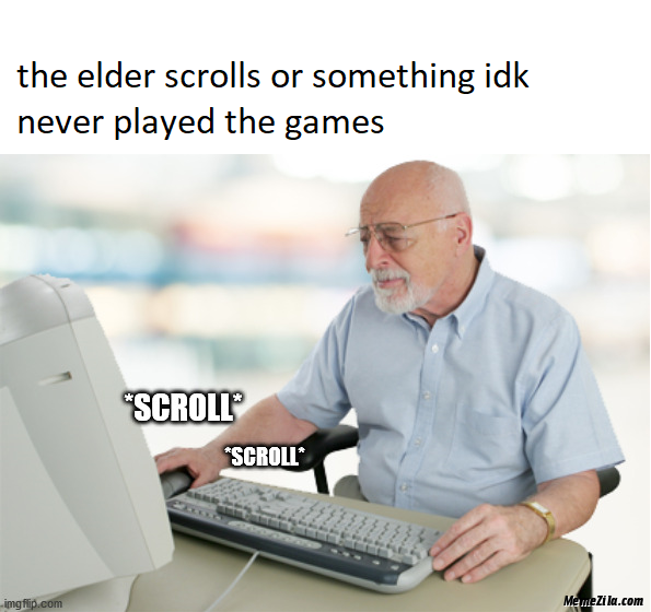 The elder scrolls or something idk never played the games meme
