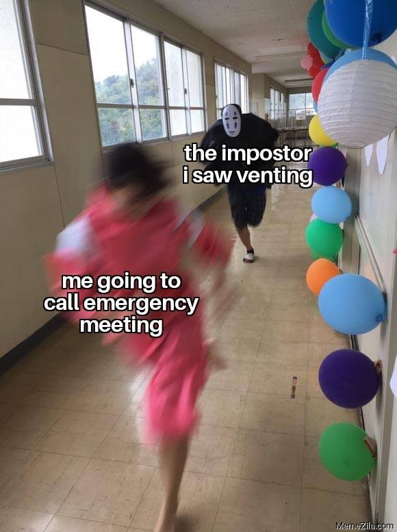 The imposter I saw venting Meanwhile me going to call emergency meeting meme