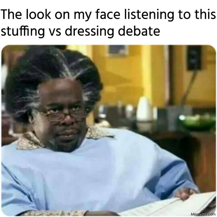 The look on my face listening to this stuffing vs dressing debate meme