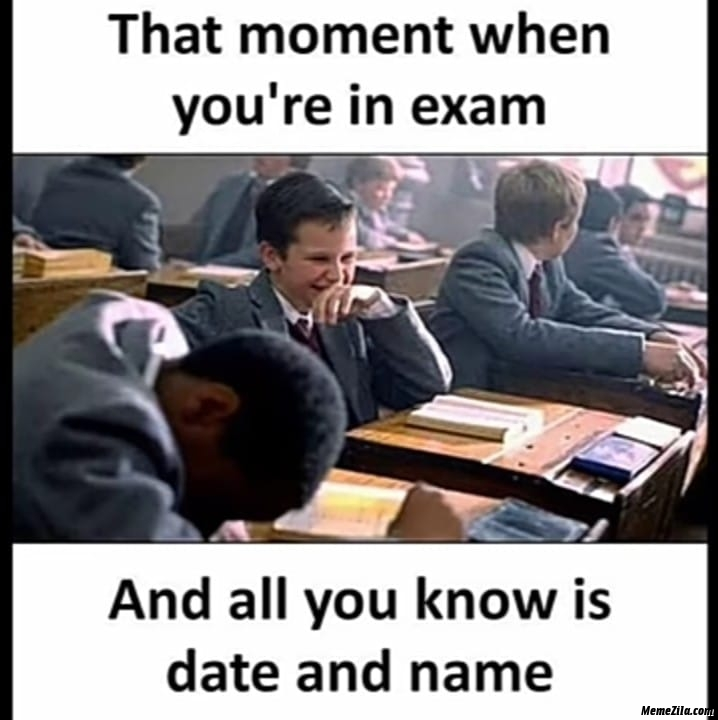 The moment when you are in exam and all you know is date and name meme