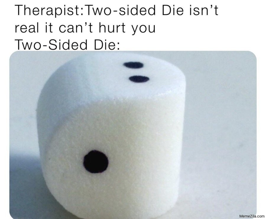 Therapist: Two sided die isn't real it cant hurt you meme