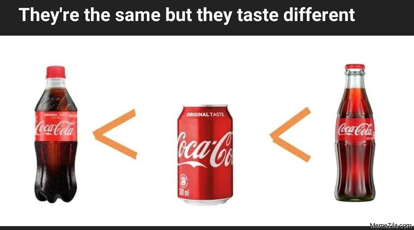 They are the same but they taste different meme