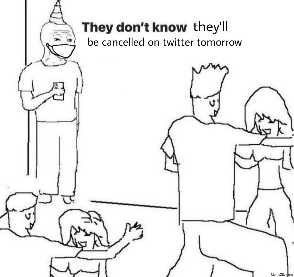 They dont know they will be cancelled on twitter tomorrow meme