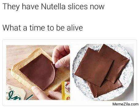 They have nutella slices now What a time to be alive meme
