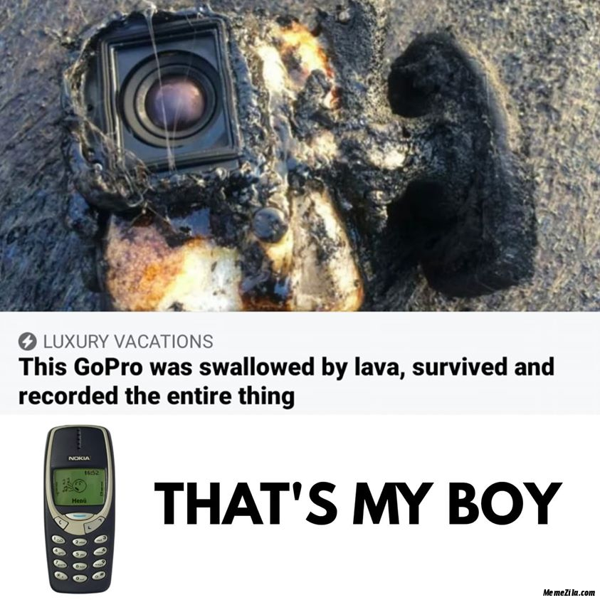 This gopro was swallowed by lava survived and recorded everything Thats my boy meme