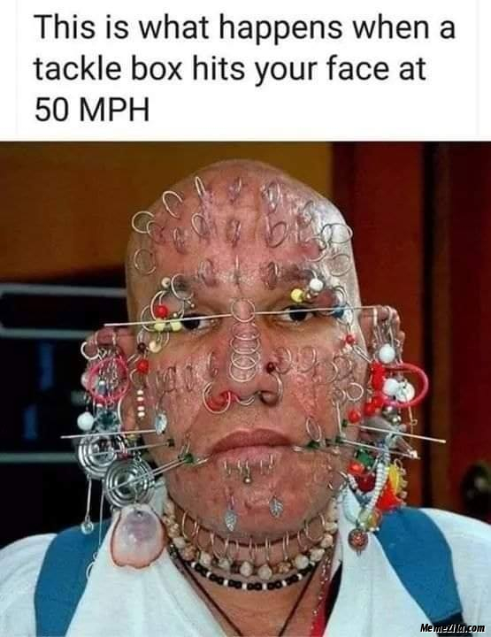 This is what happens when a tackle box hits your face at 50 mph meme