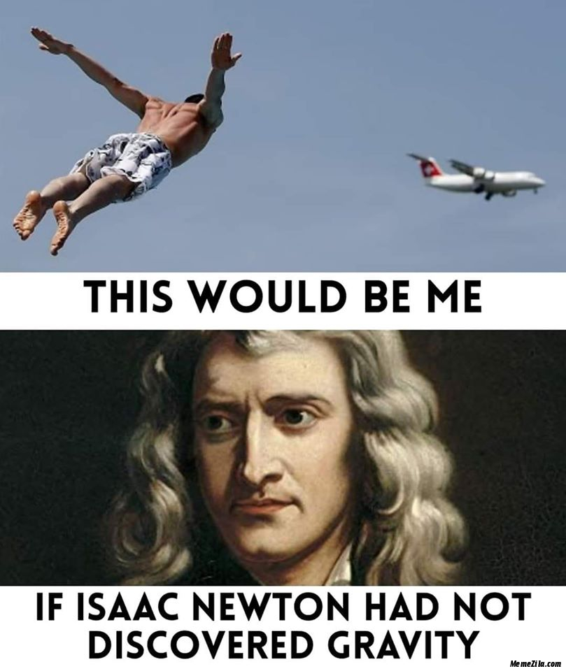 This would be me if Issac Newton had not discovered gravity meme -  MemeZila.com