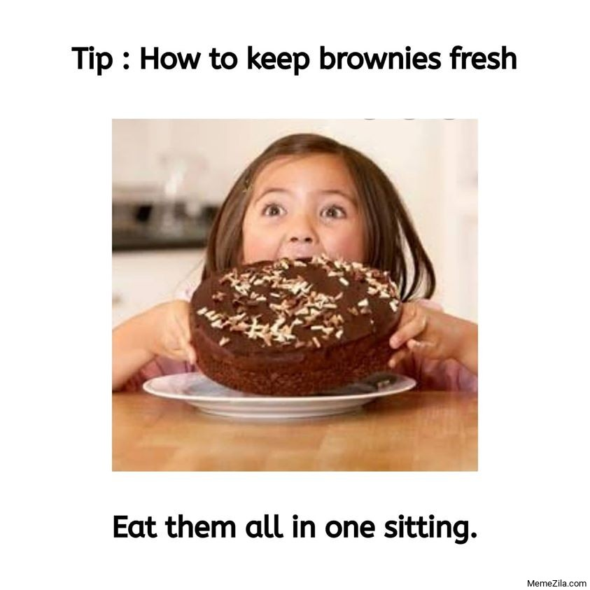 Tip How to keep brownies fresh Eat them all in one sitting meme