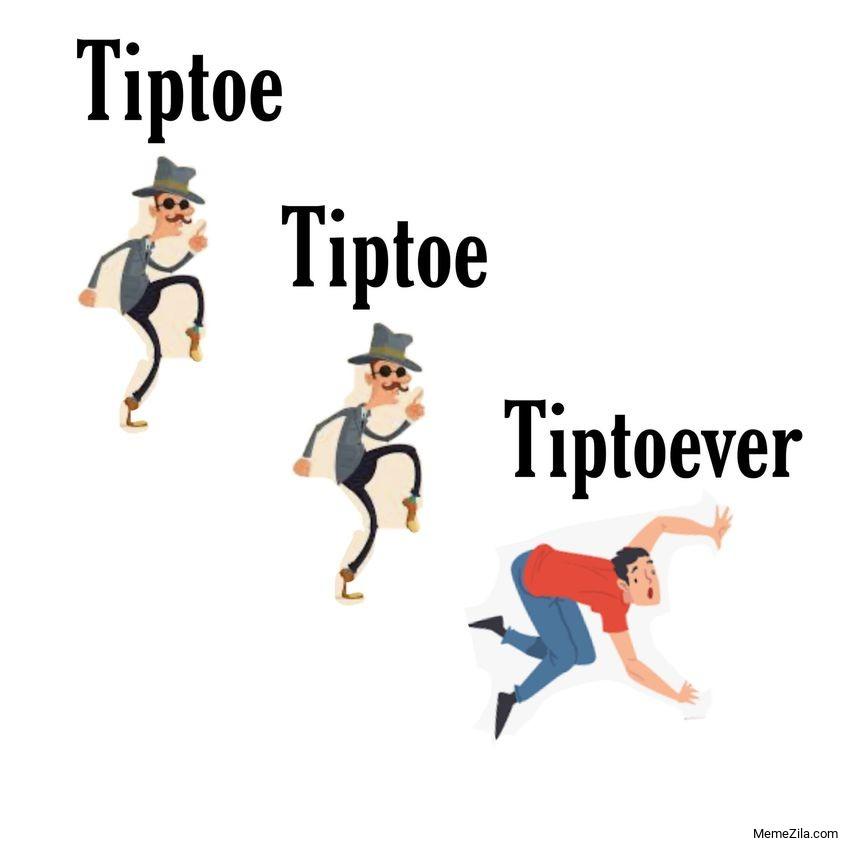 Tiptoe tiptoe tiptoever meme