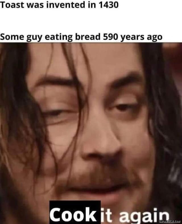Toast was invented in 1430 Some guy eating bread 590 years ago meme