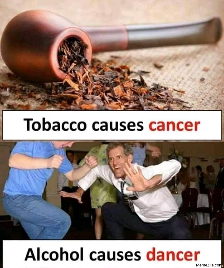 Tobacco causes cancer Alcohol causes dancer meme