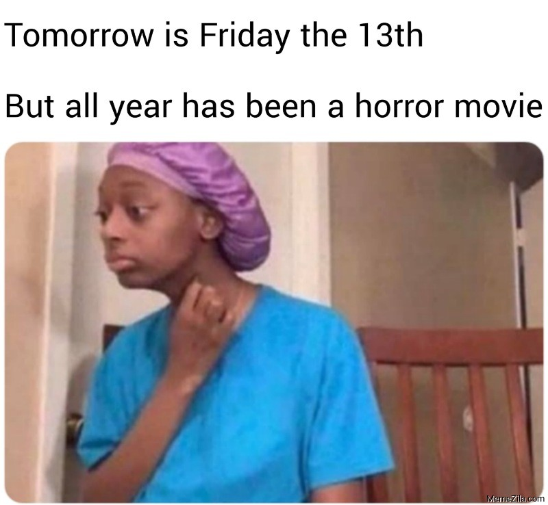 Tomorrow is Friday the 13th But all year has been a horror movie meme