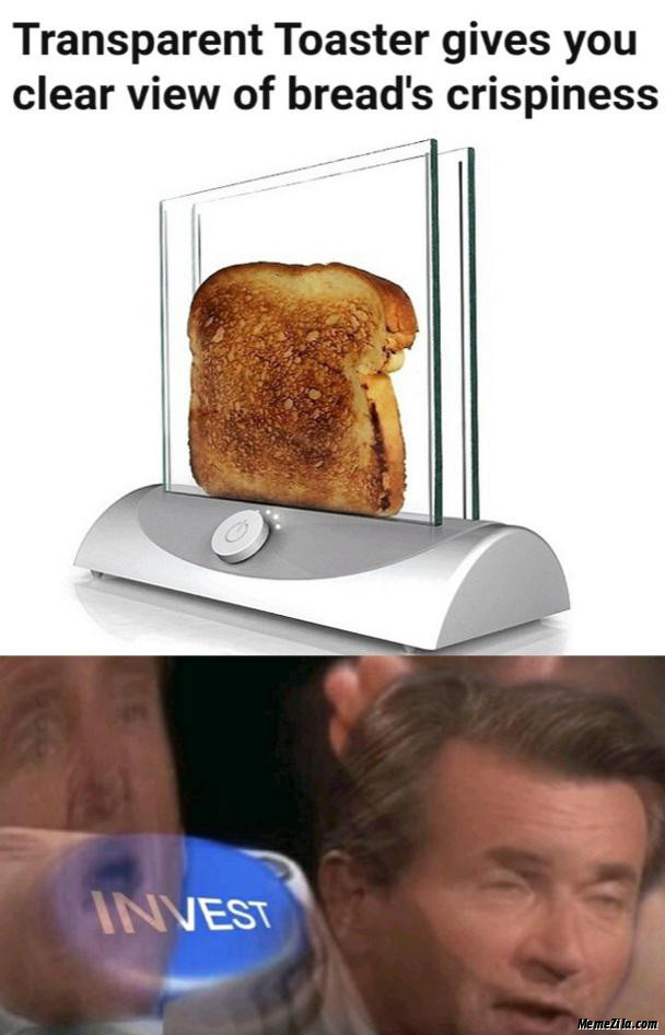 Transparent toaster gives you clear view of breads crispiness Invest meme