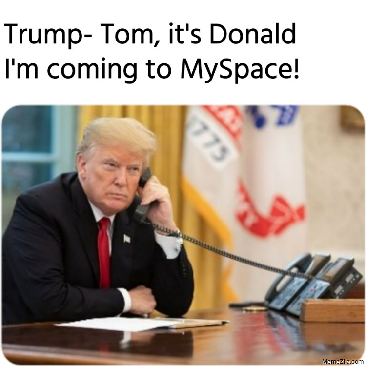 Trump Tom its Donald Im coming to MySpace meme