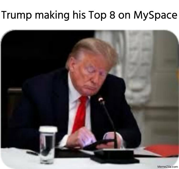 Trump making his Top 8 on MySpace meme
