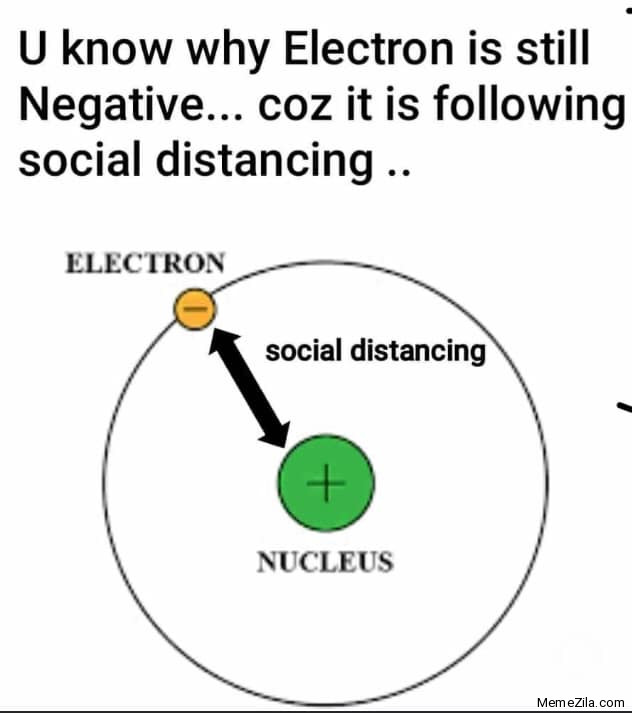 U know why electron is still negative Coz it is still following social distancing meme