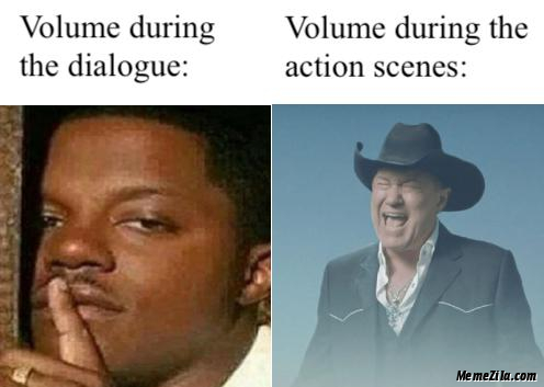 Volume during the dialogue vs Volume during the action scenes meme