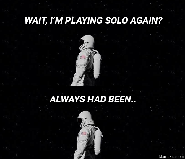 Wait Im playing solo again Always had been meme