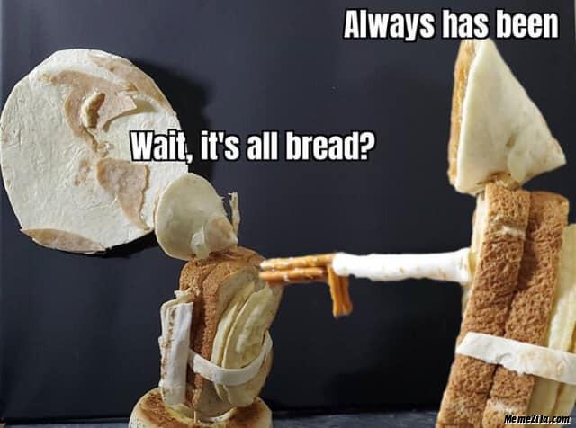 Wait its all bread Always has been meme