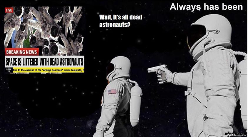 Wait its all dead astronauts Always has been meme