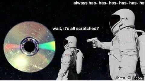 Wait its all scratched Always has has has has has meme