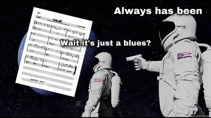 Wait its just a blues Always has been meme