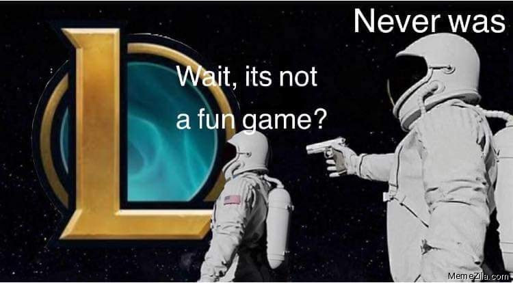 Wait its not a fun game It never was meme