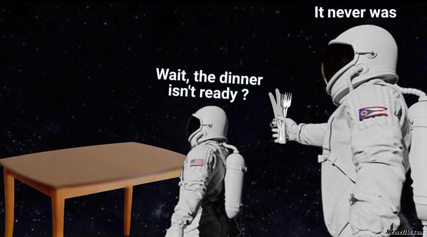 Wait the dinner isnt ready It never was meme