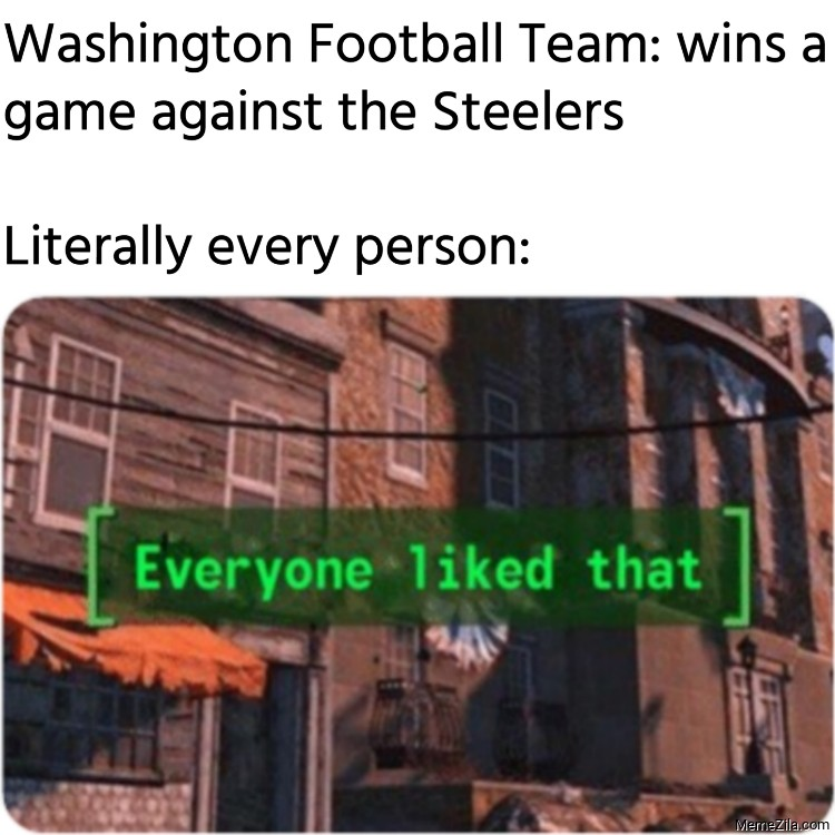 Washington Football Team wins a game against the Steelers Literally every person meme