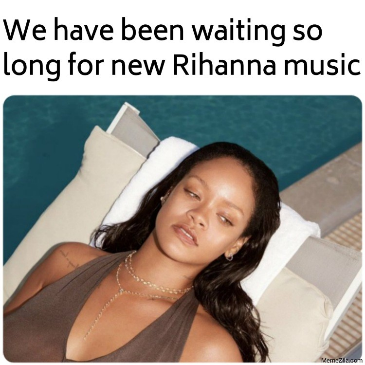 We have been waiting so long for new Rihanna music meme