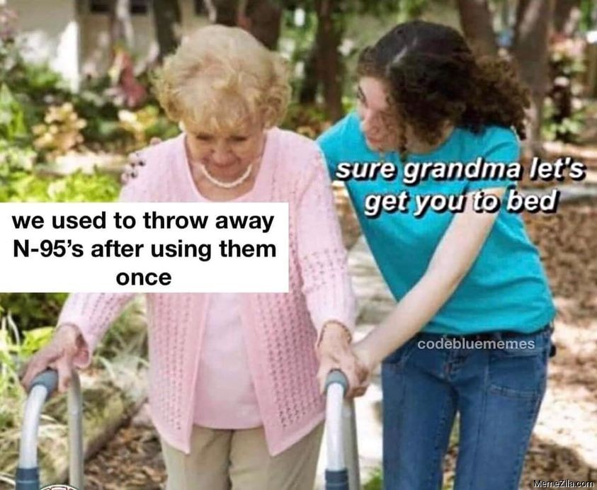 We used to throw away N95 after using them once Sure grandma lets get you to bed meme