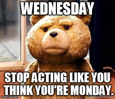 Wednesday Stop acting like you think you are monday meme